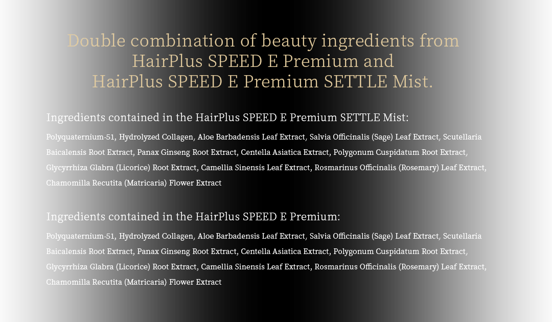 Double combination of beauty ingredients from HairPlus SPEED E Premium and HairPlus SPEED E Premium SETTLE Mist.